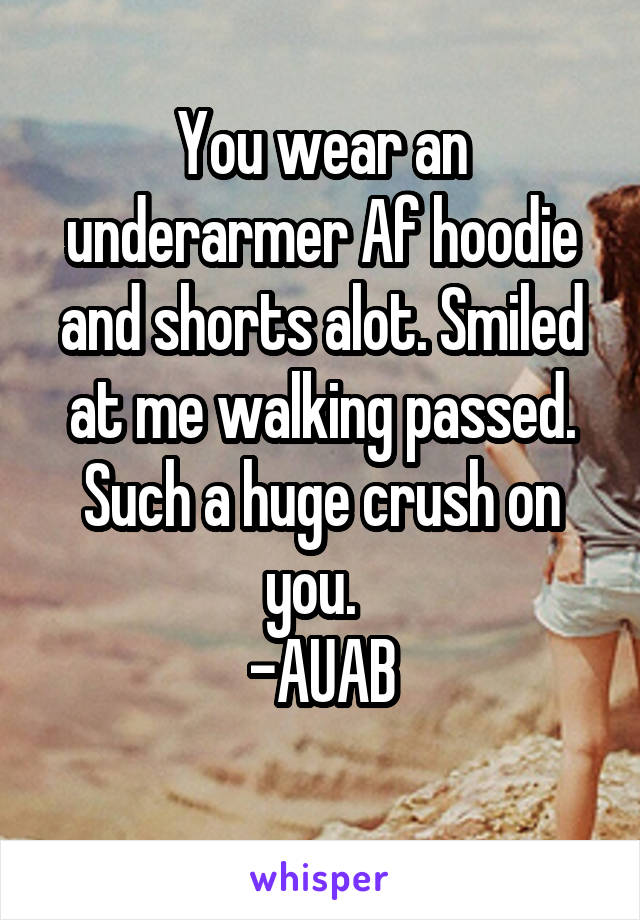You wear an underarmer Af hoodie and shorts alot. Smiled at me walking passed. Such a huge crush on you.   -AUAB