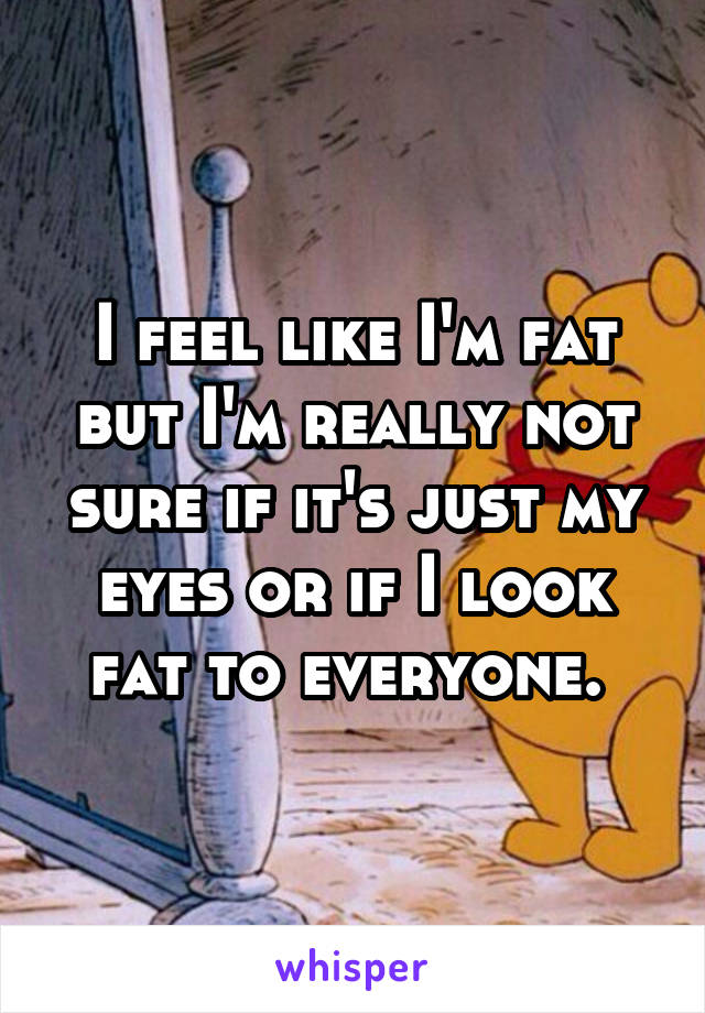 I feel like I'm fat but I'm really not sure if it's just my eyes or if I look fat to everyone.