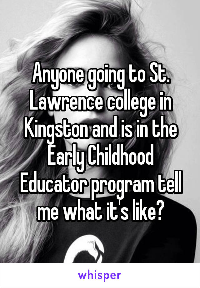 Anyone going to St. Lawrence college in Kingston and is in the Early Childhood Educator program tell me what it's like?