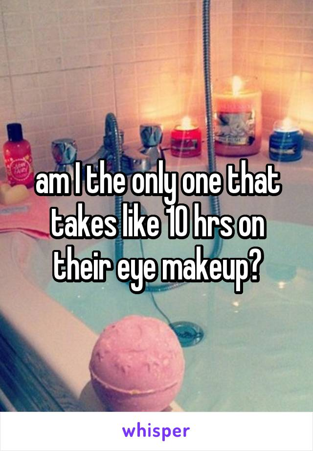 am I the only one that takes like 10 hrs on their eye makeup?