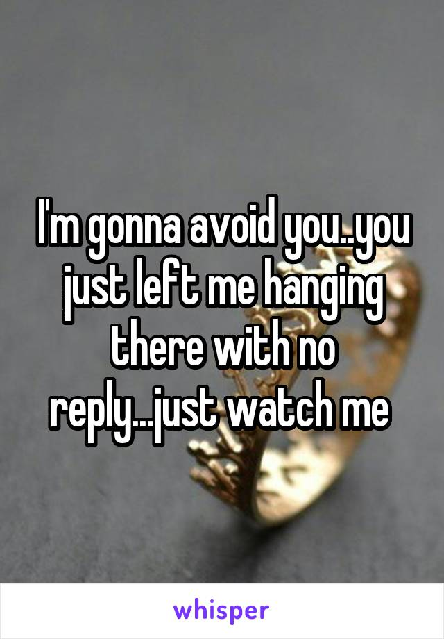 I'm gonna avoid you..you just left me hanging there with no reply...just watch me