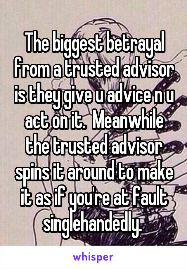 The biggest betrayal from a trusted advisor is they give u advice n u act on it.  Meanwhile the trusted advisor spins it around to make it as if you're at fault singlehandedly.