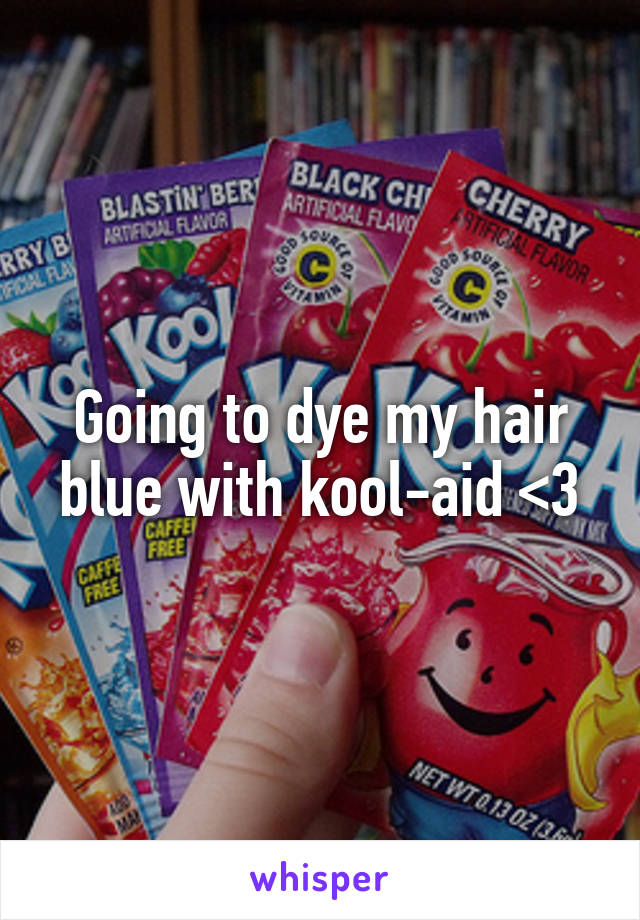 Going to dye my hair blue with kool-aid <3