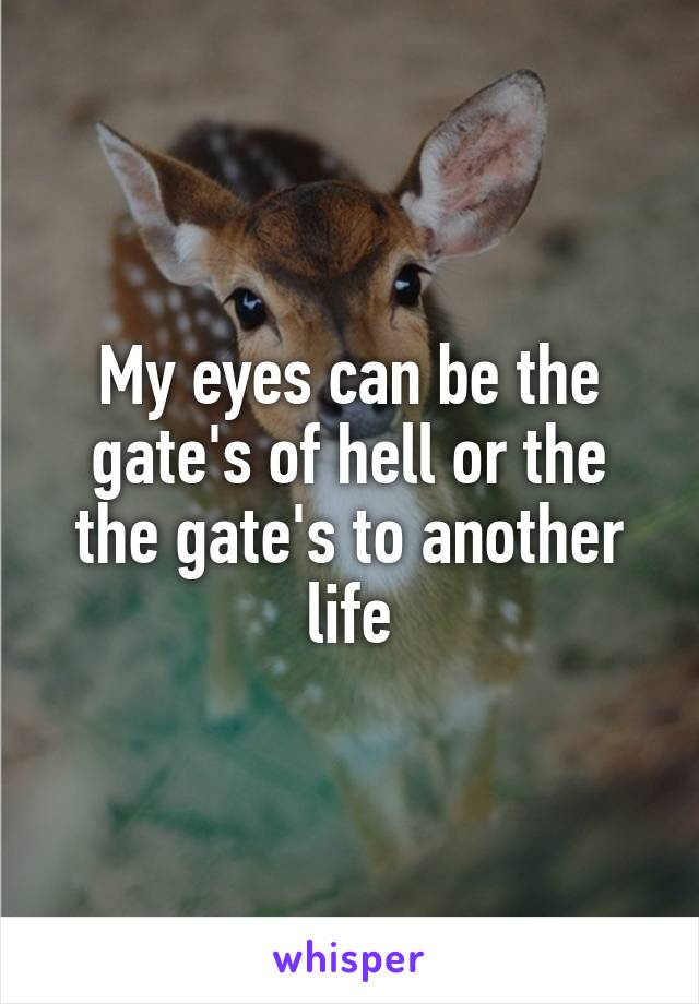 My eyes can be the gate's of hell or the the gate's to another life