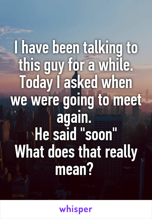"I have been talking to this guy for a while. Today I asked when we were going to meet again.  He said ""soon"" What does that really mean?"