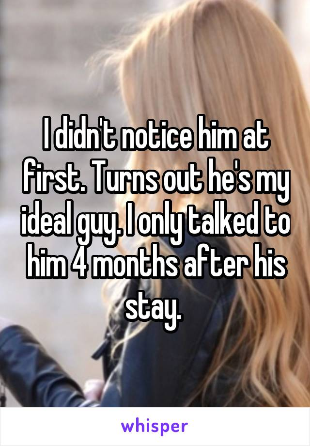 I didn't notice him at first. Turns out he's my ideal guy. I only talked to him 4 months after his stay.