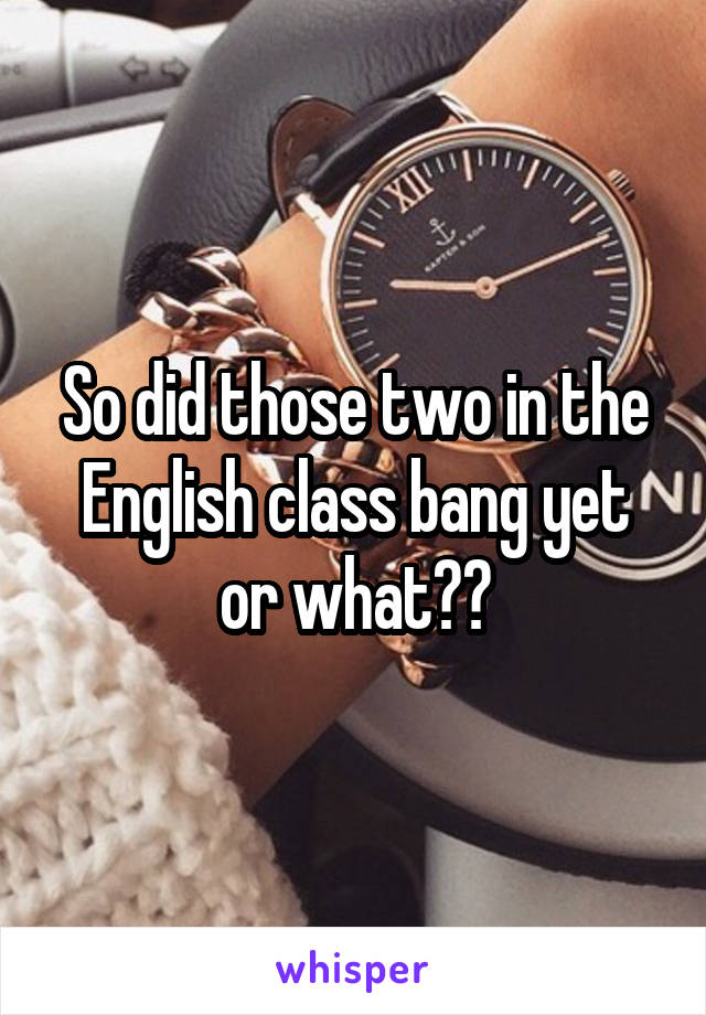 So did those two in the English class bang yet or what??