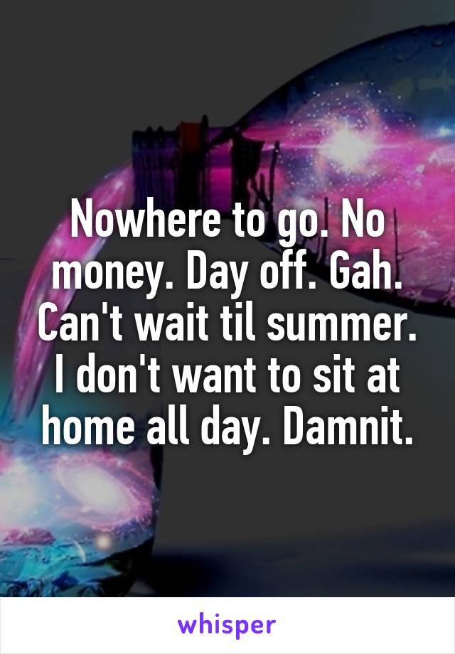 Nowhere to go. No money. Day off. Gah. Can't wait til summer. I don't want to sit at home all day. Damnit.