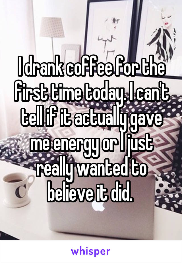 I drank coffee for the first time today. I can't tell if it actually gave me energy or I just really wanted to believe it did.