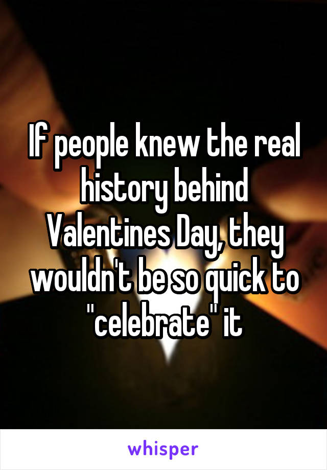 "If people knew the real history behind Valentines Day, they wouldn't be so quick to ""celebrate"" it"