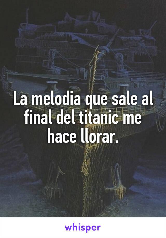 La melodia que sale al final del titanic me hace llorar.