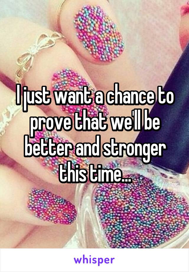I just want a chance to prove that we'll be better and stronger this time...