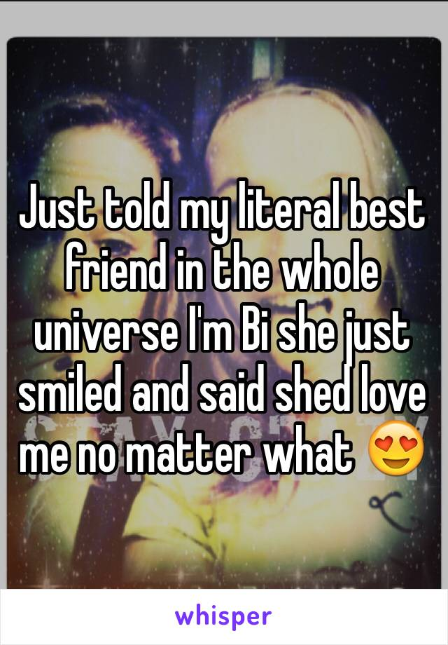 Just told my literal best friend in the whole universe I'm Bi she just smiled and said shed love me no matter what 😍