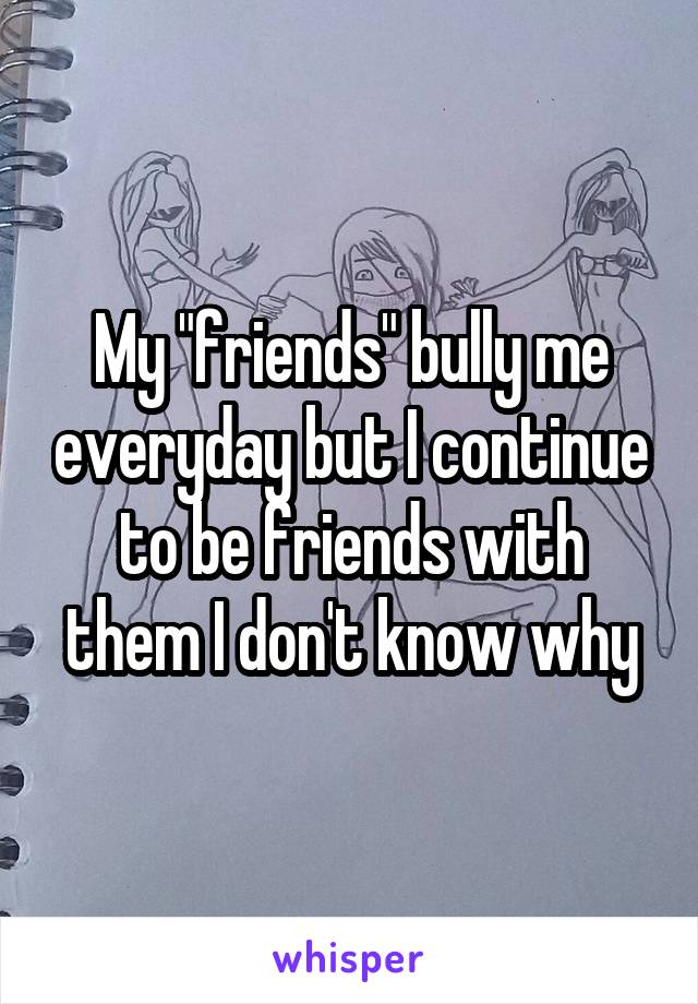 """My """"friends"""" bully me everyday but I continue to be friends with them I don't know why"""