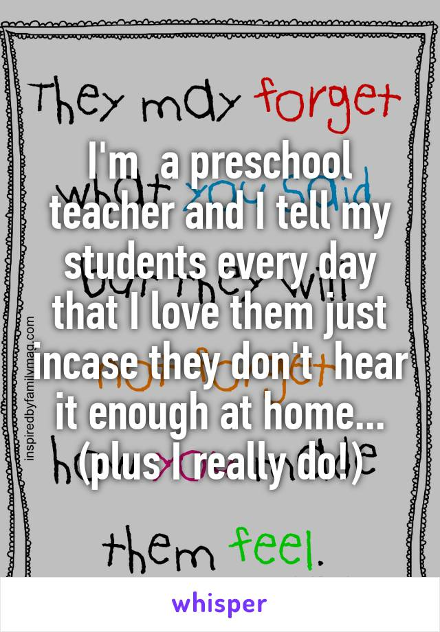 I'm  a preschool teacher and I tell my students every day that I love them just incase they don't  hear it enough at home... (plus I really do!)