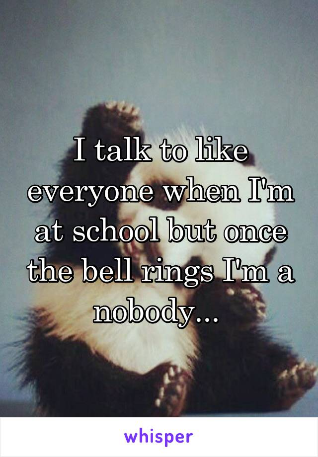 I talk to like everyone when I'm at school but once the bell rings I'm a nobody...