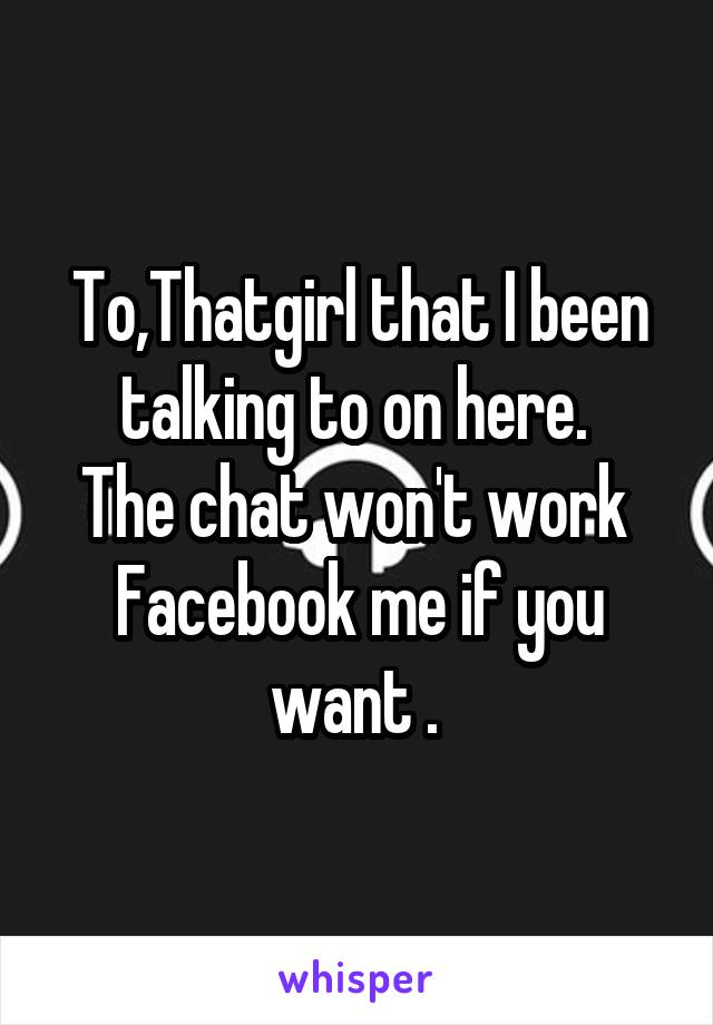 To,Thatgirl that I been talking to on here.  The chat won't work  Facebook me if you want .
