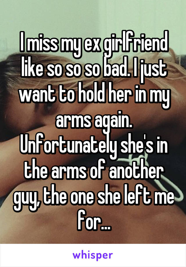 I miss my ex girlfriend like so so so bad. I just want to hold her in my arms again. Unfortunately she's in the arms of another guy, the one she left me for...