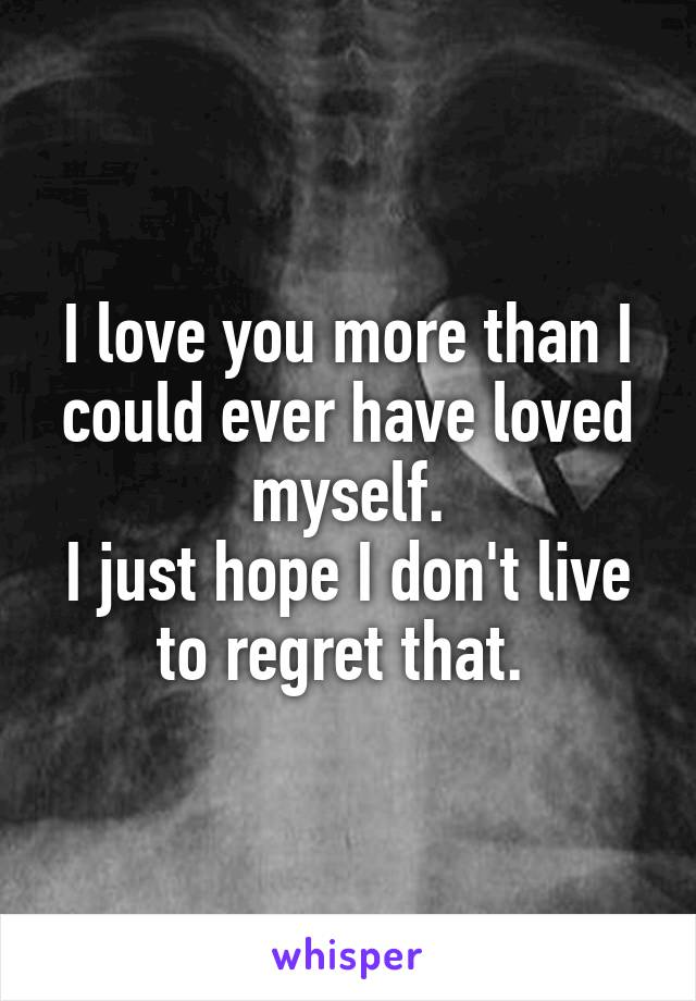 I love you more than I could ever have loved myself. I just hope I don't live to regret that.