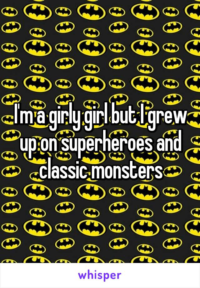 I'm a girly girl but I grew up on superheroes and classic monsters