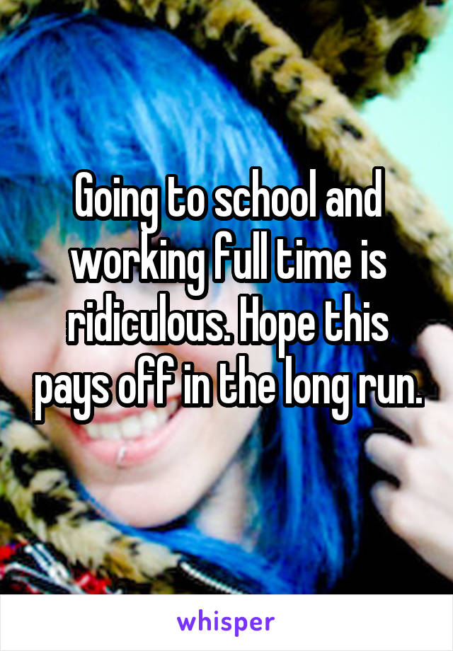 Going to school and working full time is ridiculous. Hope this pays off in the long run.