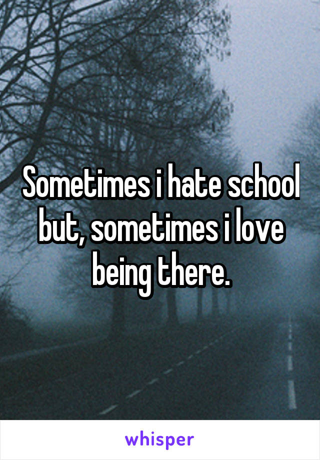 Sometimes i hate school but, sometimes i love being there.