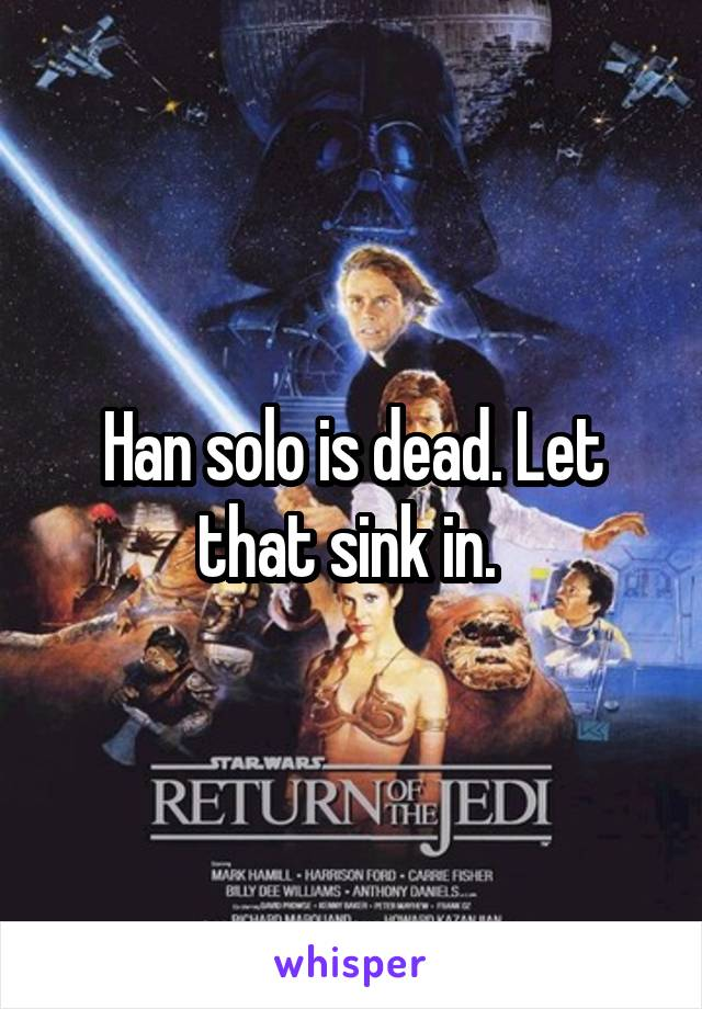 Han solo is dead. Let that sink in.