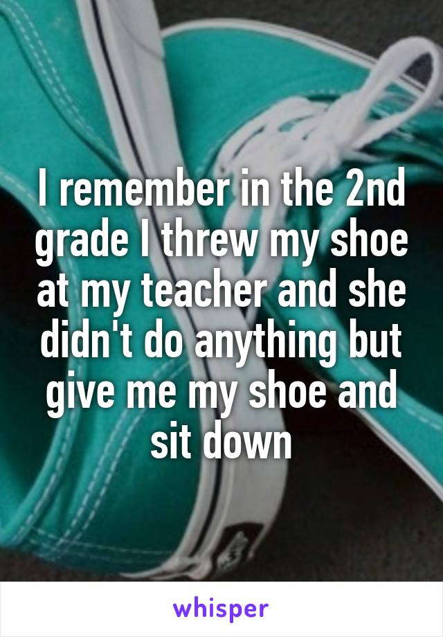 I remember in the 2nd grade I threw my shoe at my teacher and she didn't do anything but give me my shoe and sit down