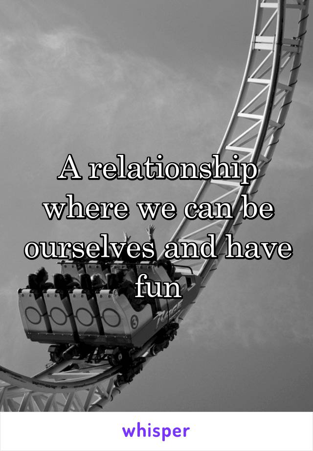 A relationship where we can be ourselves and have fun