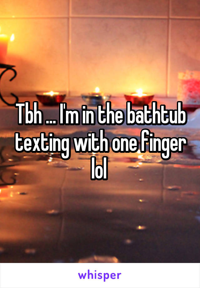 Tbh ... I'm in the bathtub texting with one finger lol