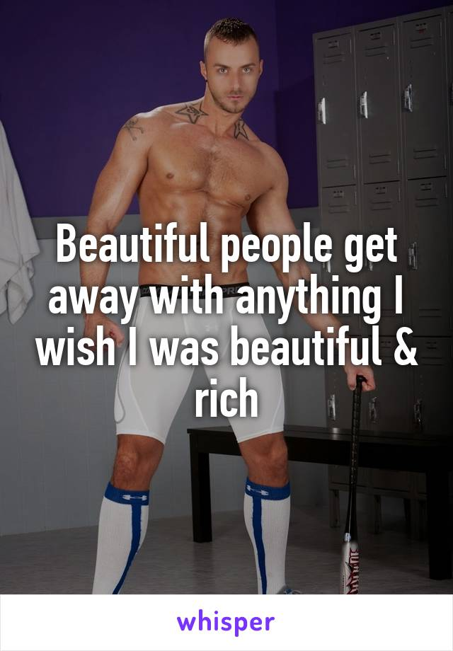 Beautiful people get away with anything I wish I was beautiful & rich