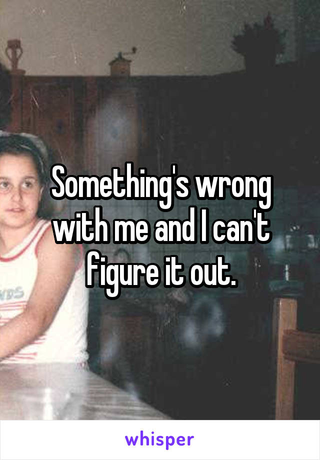 Something's wrong with me and I can't figure it out.