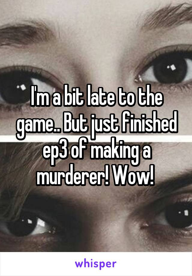 I'm a bit late to the game.. But just finished ep3 of making a murderer! Wow!