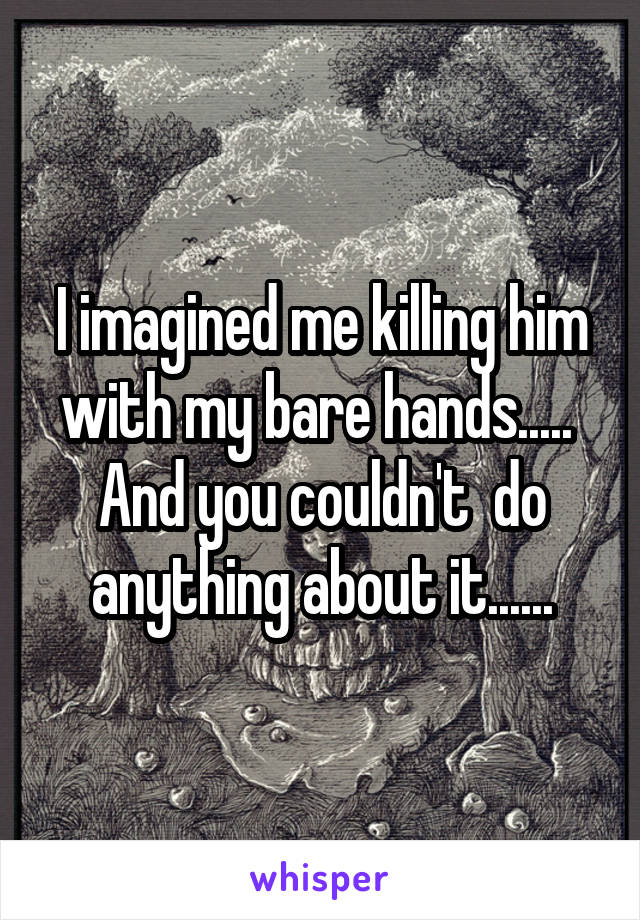 I imagined me killing him with my bare hands.....  And you couldn't  do anything about it......