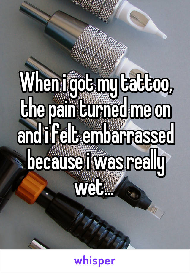 When i got my tattoo, the pain turned me on and i felt embarrassed because i was really wet...