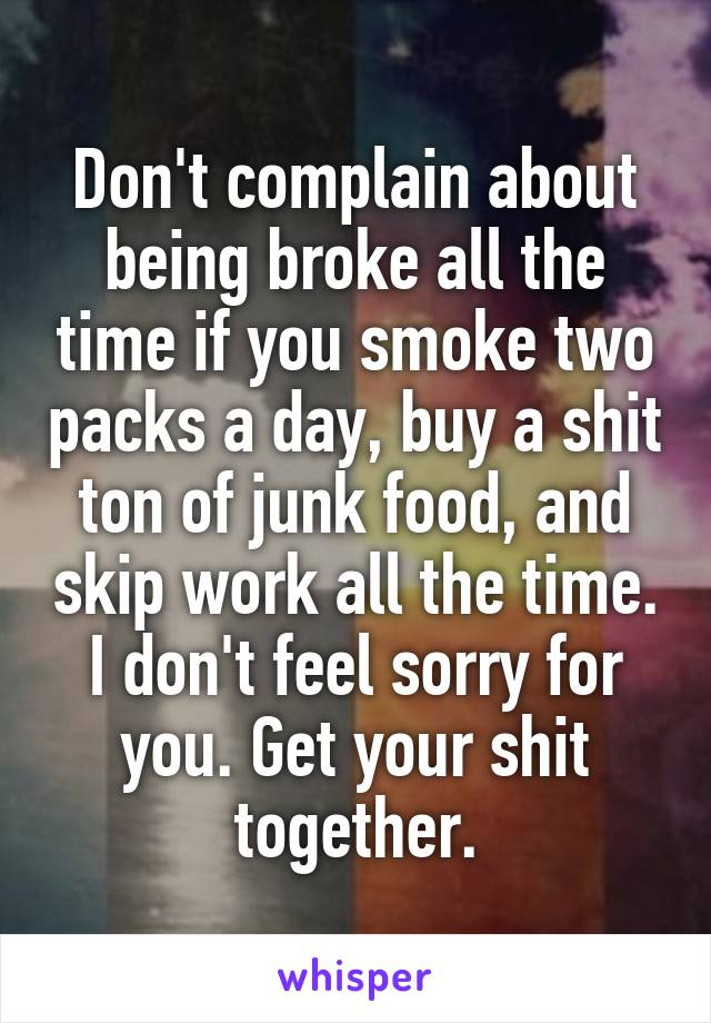 Don't complain about being broke all the time if you smoke two packs a day, buy a shit ton of junk food, and skip work all the time. I don't feel sorry for you. Get your shit together.