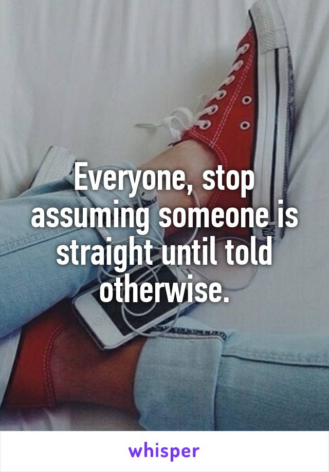 Everyone, stop assuming someone is straight until told otherwise.