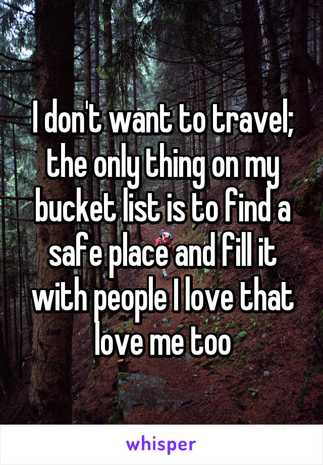 I don't want to travel; the only thing on my bucket list is to find a safe place and fill it with people I love that love me too