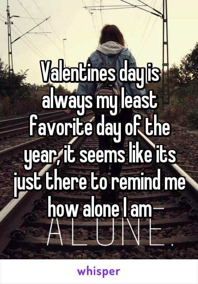 Valentines day is always my least favorite day of the year, it seems like its just there to remind me how alone I am