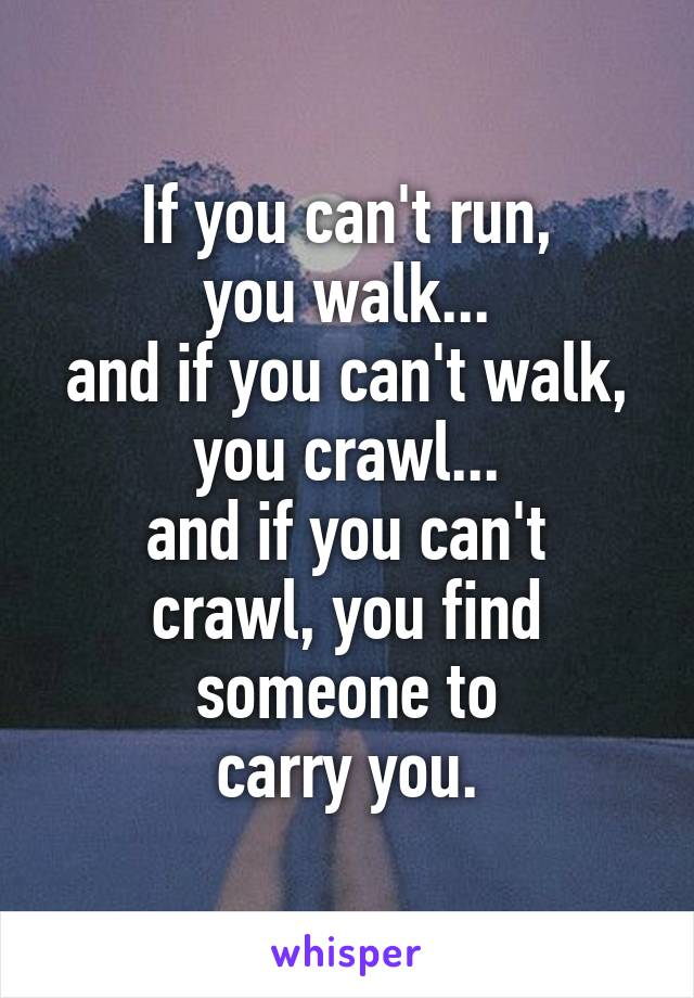 If you can't run, you walk... and if you can't walk, you crawl... and if you can't crawl, you find someone to carry you.