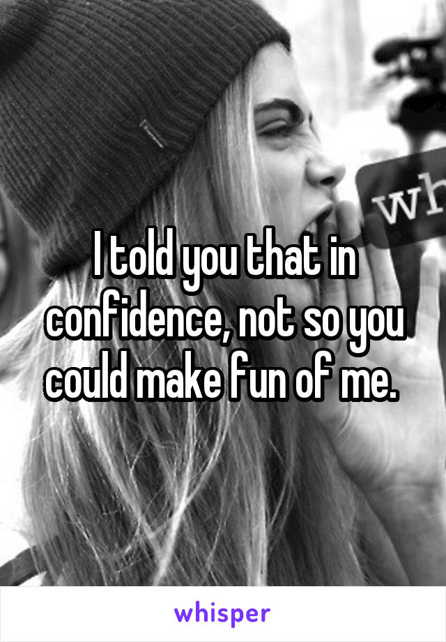 I told you that in confidence, not so you could make fun of me.