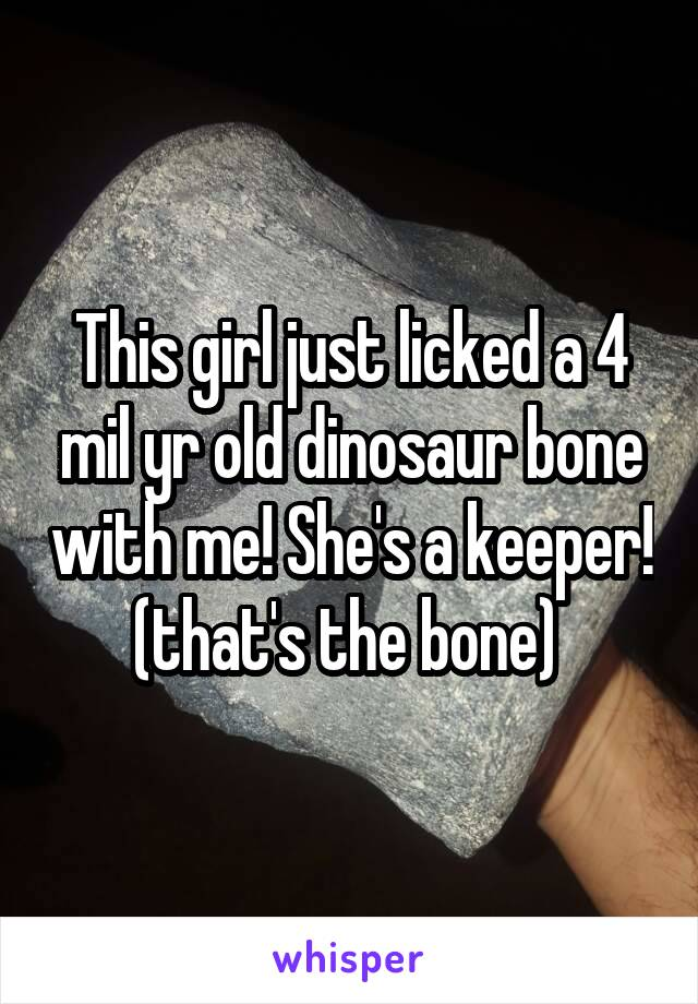 This girl just licked a 4 mil yr old dinosaur bone with me! She's a keeper! (that's the bone)