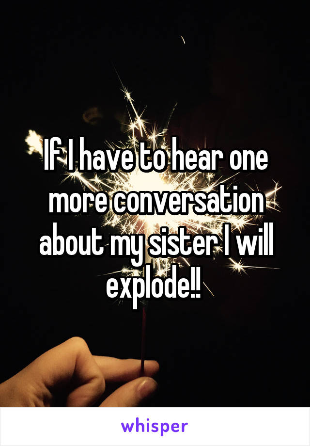 If I have to hear one more conversation about my sister I will explode!!