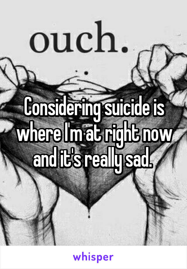 Considering suicide is where I'm at right now and it's really sad.