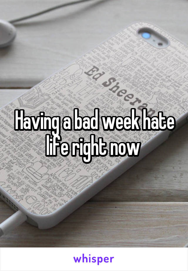 Having a bad week hate life right now