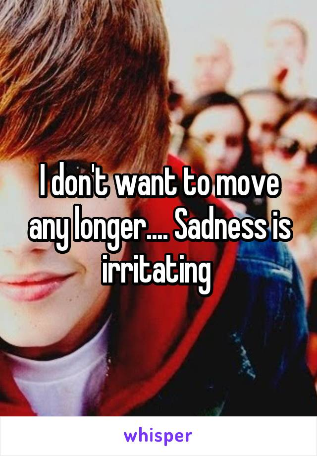 I don't want to move any longer.... Sadness is irritating