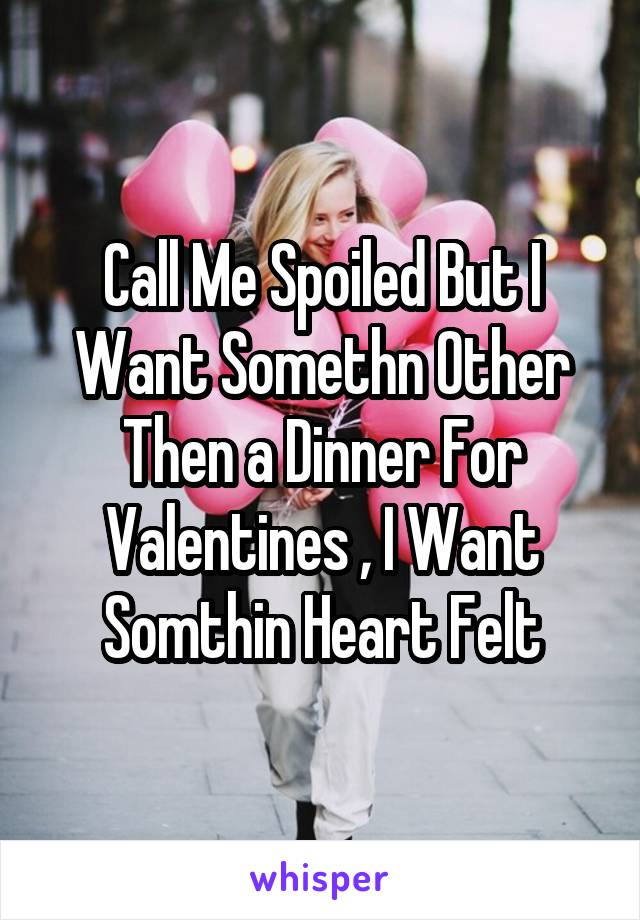 Call Me Spoiled But I Want Somethn Other Then a Dinner For Valentines , I Want Somthin Heart Felt