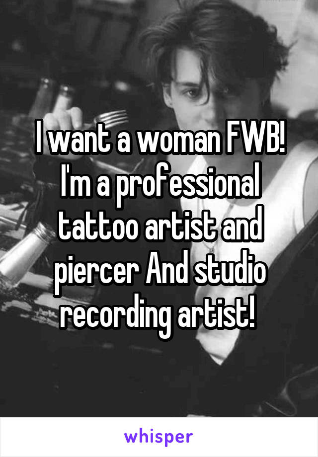 I want a woman FWB! I'm a professional tattoo artist and piercer And studio recording artist!