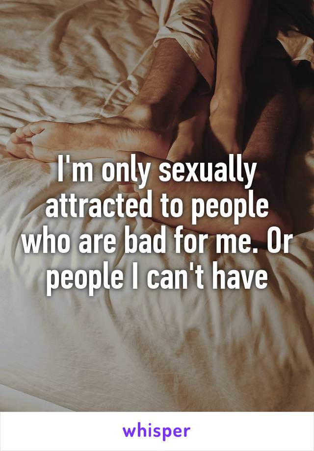 I'm only sexually attracted to people who are bad for me. Or people I can't have