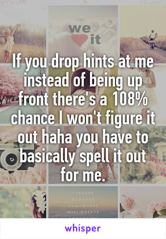 If you drop hints at me instead of being up front there's a 108% chance I won't figure it out haha you have to basically spell it out for me.